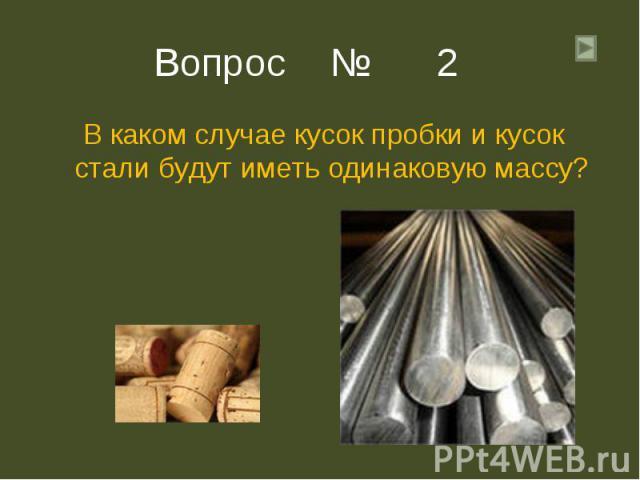 В каком случае кусок пробки и кусок стали будут иметь одинаковую массу? В каком случае кусок пробки и кусок стали будут иметь одинаковую массу?