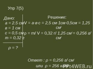 Решение: Решение: V = а∙в∙с = 2,5 см∙1см∙0,5см = 1,25 см3 ρ = m/ V = 0,32 г/ 1,2