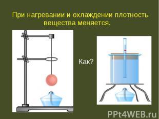 При нагревании и охлаждении плотность вещества меняется. При нагревании и охлажд