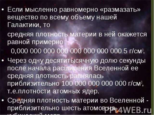 Если мысленно равномерно «размазать» вещество по всему объему нашей Галактики, то Если мысленно равномерно «размазать» вещество по всему объему нашей Галактики, то средняя плотность материи в ней окажется равной примерно 0,000 000 000 000 000 …