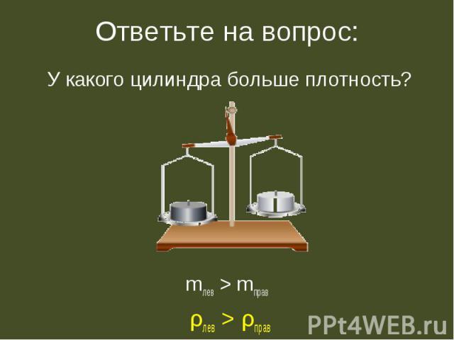 У какого цилиндра больше плотность? У какого цилиндра больше плотность? mлев > mправ ρлев > ρправ