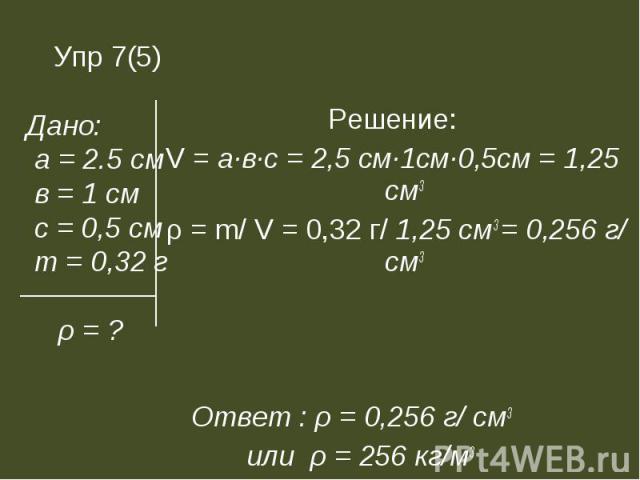 Решение: Решение: V = а∙в∙с = 2,5 см∙1см∙0,5см = 1,25 см3 ρ = m/ V = 0,32 г/ 1,25 см3 = 0,256 г/ см3 Ответ : ρ = 0,256 г/ см3 или ρ = 256 кг/м3