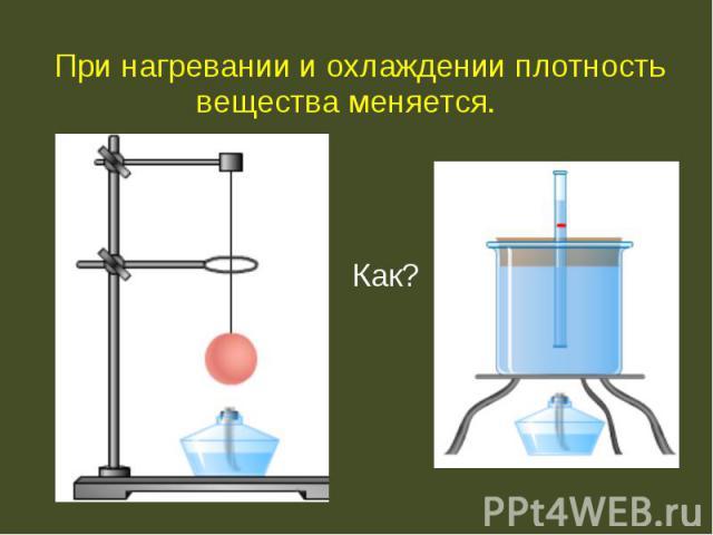 При нагревании и охлаждении плотность вещества меняется. При нагревании и охлаждении плотность вещества меняется. Как?