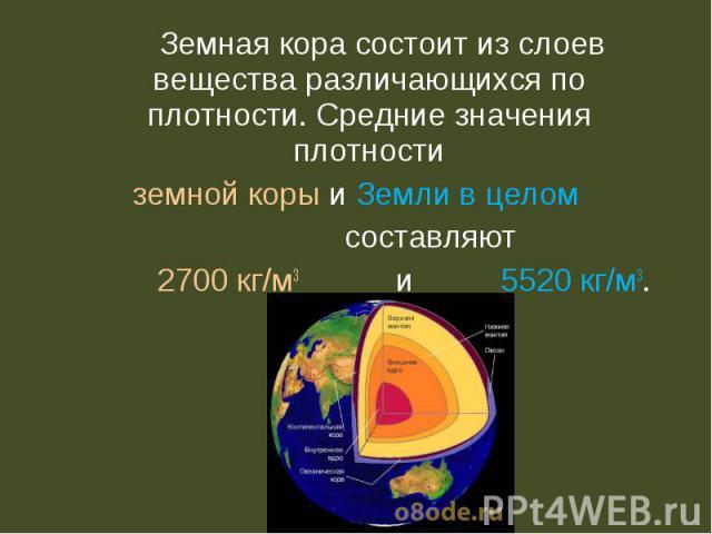 Земная корасостоит из слоев вещества различающихся по плотности. Средние значения плотности Земная корасостоит из слоев вещества различающихся по плотности. Средние значения плотности земной коры и Земли в целом составляют 2700 кг/м3 и 5…