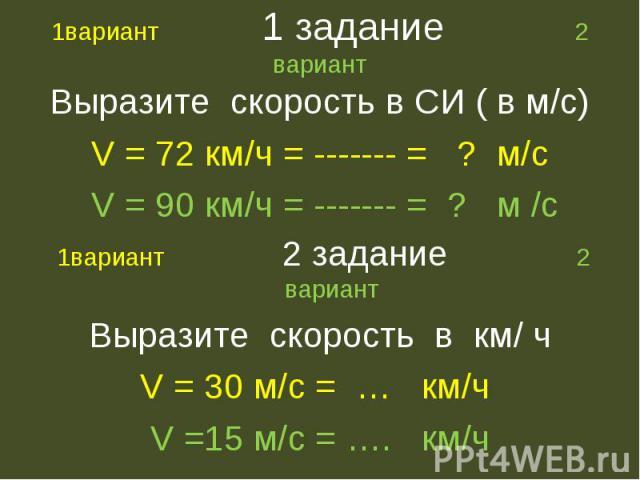 Выразите скорость в СИ ( в м/с) Выразите скорость в СИ ( в м/с) V = 72 км/ч = ------- = ? м/с V = 90 км/ч = ------- = ? м /с 1вариант 2 задание 2 вариант Выразите скорость в км/ ч V = 30 м/с = … км/ч V =15 м/с = …. км/ч
