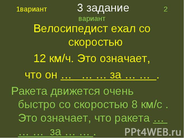 Велосипедист ехал со скоростью Велосипедист ехал со скоростью 12 км/ч. Это означает, что он … … … за … … . Ракета движется очень быстро со скоростью 8 км/с . Это означает, что ракета … … … за … … .