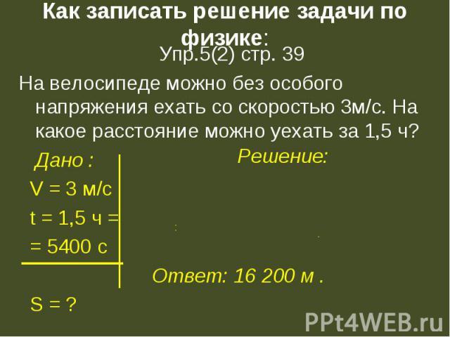 Упр.5(2) стр. 39 Упр.5(2) стр. 39 На велосипеде можно без особого напряжения ехать со скоростью 3м/с. На какое расстояние можно уехать за 1,5 ч? Дано : V = 3 м/c t = 1,5 ч = = 5400 с S = ?