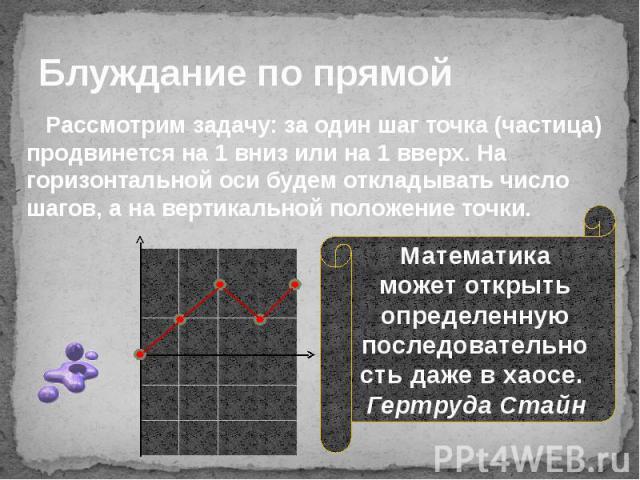 Блуждание по прямой Рассмотрим задачу: за один шаг точка (частица) продвинется на 1 вниз или на 1 вверх. На горизонтальной оси будем откладывать число шагов, а на вертикальной положение точки.