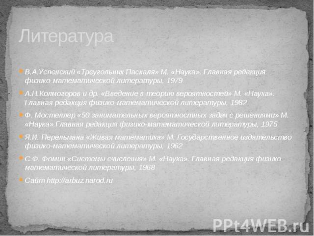 Литература В.А.Успенский «Треугольник Паскаля» М. «Наука». Главная редакция физико-математической литературы, 1979 А.Н.Колмогоров и др. «Введение в теорию вероятностей» М. «Наука». Главная редакция физико-математической литературы, 1982 Ф. Мостеллер…
