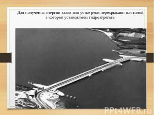 Для получения энергии залив или устье реки перекрывают плотиной, в которой устан
