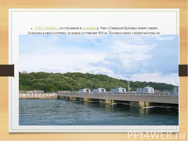 .ПЭС «Ля Ранс», построенная вэстуариир. Ранс (Северная Бретань) имеет самую большую в мире плотину, ее длина составляет 800 м. Плотина также служит мостом, по которому проходит высокоскоростная трасса, соединяющая города Св. Мало и…