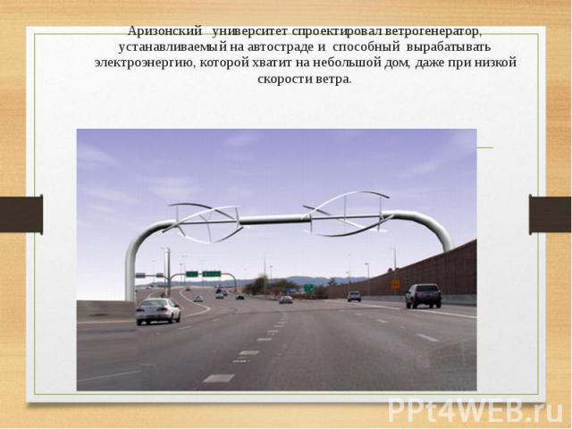 Аризонский университет спроектировал ветрогенератор, устанавливаемый на автостраде и способный вырабатывать электроэнергию, которой хватит на небольшой дом, даже при низкой скорости ветра.
