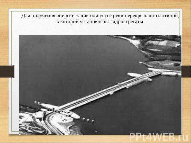 Для получения энергии залив или устье реки перекрывают плотиной, в которой установлены гидроагрегаты