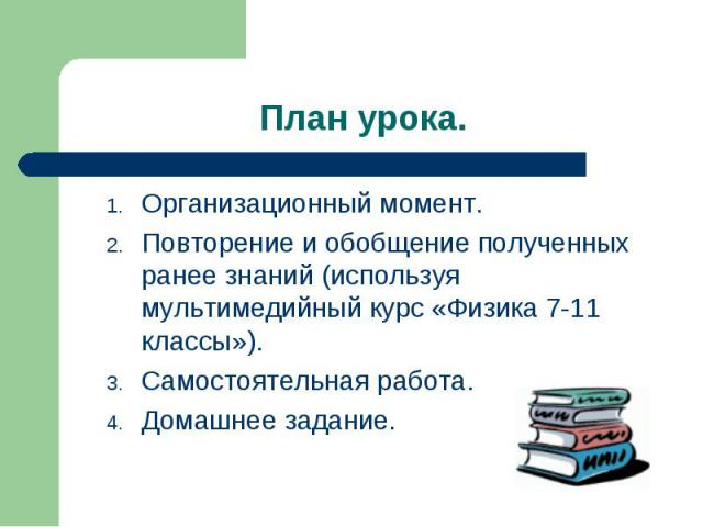 Организационный момент. Организационный момент. Повторение и обобщение полученных ранее знаний (используя мультимедийный курс «Физика 7-11 классы»). Самостоятельная работа. Домашнее задание.