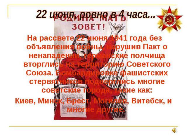 На рассвете 22 июня 1941 года без объявления войны, нарушив Пакт о ненападении, германские полчища вторглись на территорию Советского Союза. Бомбардировке фашистских стервятников подверглись многие советские города, такие как: На рассвете 22 июня 19…