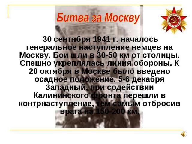 30 сентября 1941 г. началось генеральное наступление немцев на Москву. Бои шли в 30-50 км от столицы. Спешно укреплялась линия обороны. К 20 октября в Москве было введено осадное положение. 5-6 декабря Западный, при содействии Калининского фронта пе…