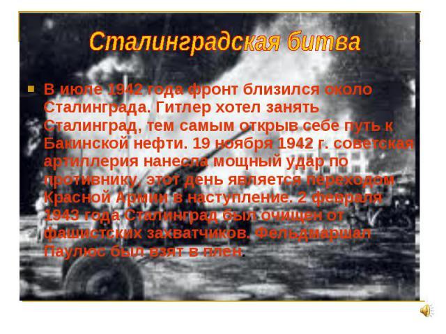 В июле 1942 года фронт близился около Сталинграда. Гитлер хотел занять Сталинград, тем самым открыв себе путь к Бакинской нефти. 19 ноября 1942 г. советская артиллерия нанесла мощный удар по противнику, этот день является переходом Красной Армии в н…