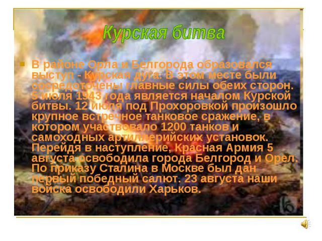 В районе Орла и Белгорода образовался выступ - Курская дуга. В этом месте были сосредоточены главные силы обеих сторон. 5 июля 1943 года является началом Курской битвы. 12 июля под Прохоровкой произошло крупное встречное танковое сражение, в котором…