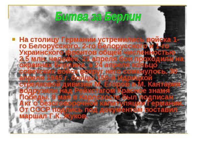 На столицу Германии устремились войска 1-го Белорусского, 2-го Белорусского и 1-го Украинского фронтов общей численностью 2,5 млн. человек. 21 апреля бои проходили на окраинах Берлина, а 24 апреля кольцо советских войск вокруг него сомкнулось. 30 ап…