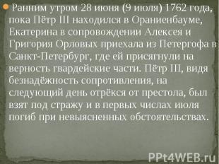 Ранним утром 28 июня (9 июля) 1762 года, пока Пётр III находился в Ораниенбауме,