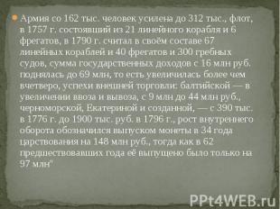 Армия со 162 тыс. человек усилена до 312 тыс., флот, в 1757г. состоявший и
