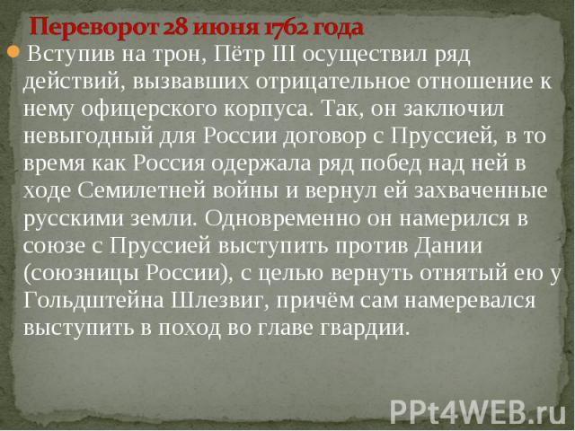 Вступив на трон, Пётр III осуществил ряд действий, вызвавших отрицательное отношение к нему офицерского корпуса. Так, он заключил невыгодный для России договор с Пруссией, в то время как Россия одержала ряд побед над ней в ходе Семилетней войны и ве…