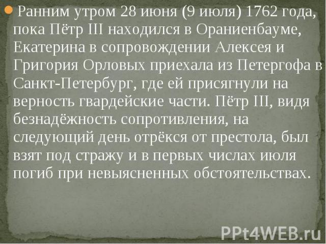 Ранним утром 28 июня (9 июля) 1762 года, пока Пётр III находился в Ораниенбауме, Екатерина в сопровождении Алексея и Григория Орловых приехала из Петергофа в Санкт-Петербург, где ей присягнули на верность гвардейские части. Пётр III, видя безнадёжно…