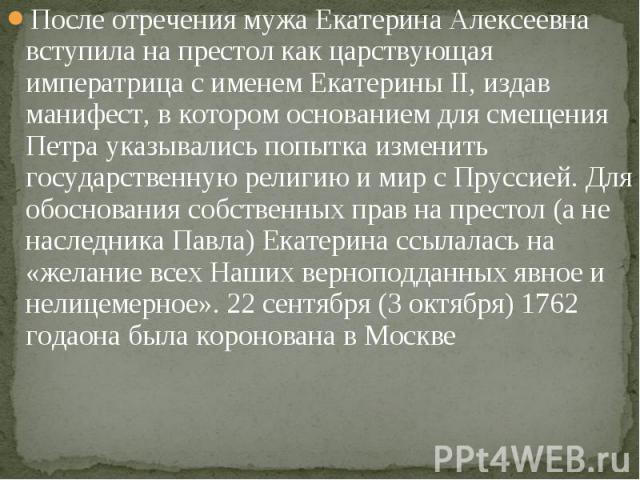 После отречения мужа Екатерина Алексеевна вступила на престол как царствующая императрица с именем Екатерины II, издав манифест, в котором основанием для смещения Петра указывались попытка изменить государственную религию и мир с Пруссией. Для обосн…