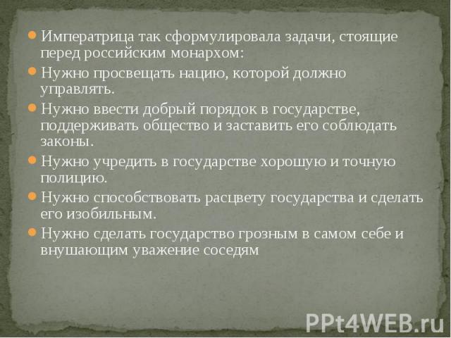 Императрица так сформулировала задачи, стоящие перед российским монархом: Императрица так сформулировала задачи, стоящие перед российским монархом: Нужно просвещать нацию, которой должно управлять. Нужно ввести добрый порядок в государстве, поддержи…