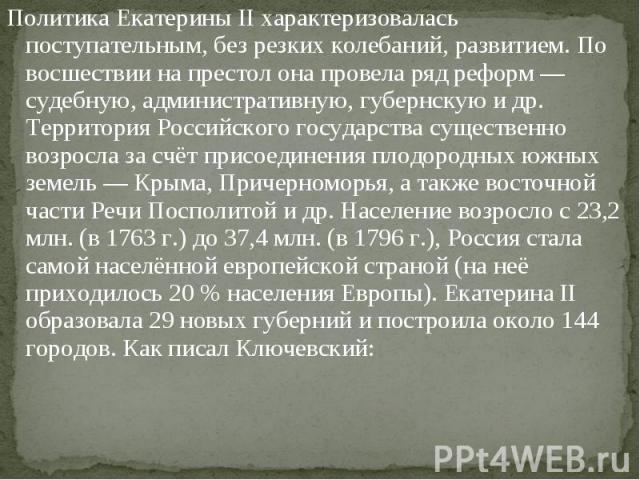 Политика Екатерины II характеризовалась поступательным, без резких колебаний, развитием. По восшествии на престол она провела ряд реформ— судебную, административную, губернскую и др. Территория Российского государства существенно возросла за с…