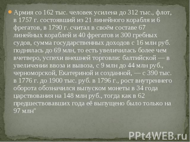 Армия со 162 тыс. человек усилена до 312 тыс., флот, в 1757г. состоявший из 21 линейного корабля и 6 фрегатов, в 1790г. считал в своём составе 67 линейных кораблей и 40 фрегатов и 300 гребных судов, сумма государственных доходов с 16&nbs…