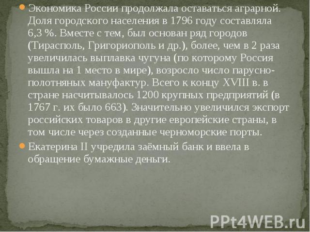 Экономика России продолжала оставаться аграрной. Доля городского населения в 1796 году составляла 6,3%. Вместе с тем, был основан ряд городов (Тирасполь, Григориополь и др.), более, чем в 2 раза увеличилась выплавка чугуна (по которому Россия …