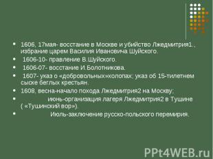1606, 17мая- восстание в Москве и убийство Лжедмитрия1., избрание царем Василия