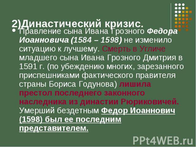 Правление сына Ивана Грозного Федора Иоанновича (1584 – 1598) не изменило ситуацию к лучшему. Смерть в Угличе младшего сына Ивана Грозного Дмитрия в 1591 г. (по убеждению многих, зарезанного приспешниками фактического правителя страны Бориса Годунов…