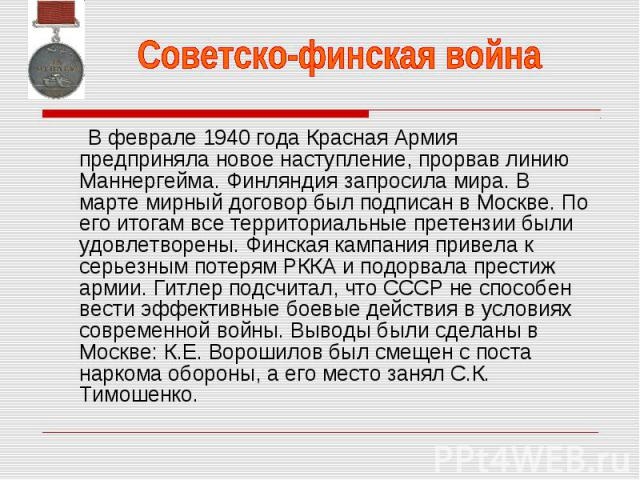 В феврале 1940 года Красная Армия предприняла новое наступление, прорвав линию Маннергейма. Финляндия запросила мира. В марте мирный договор был подписан в Москве. По его итогам все территориальные претензии были удовлетворены. Финская кампания прив…