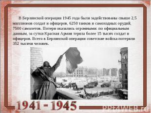 В Берлинской операции 1945 года были задействованы свыше 2,5 миллионов солдат и