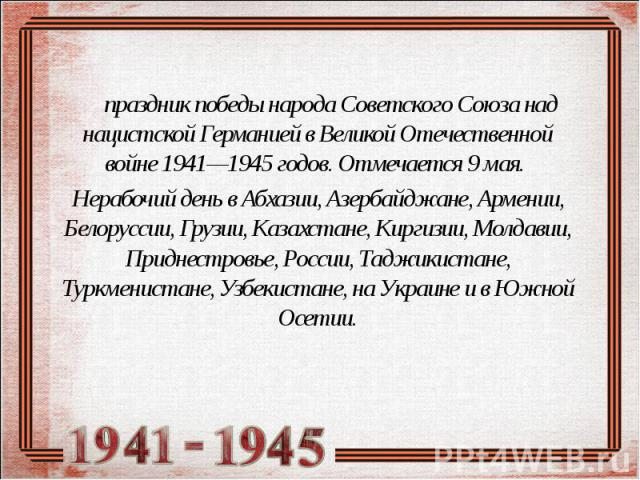 праздник победы народа Советского Союза над нацистской Германией в Великой Отечественной войне 1941—1945 годов. Отмечается 9 мая. Нерабочий день в Абхазии, Азербайджане, Армении, Белоруссии, Грузии, Казахстане, Киргизии, Молдавии, Приднестровье, Рос…