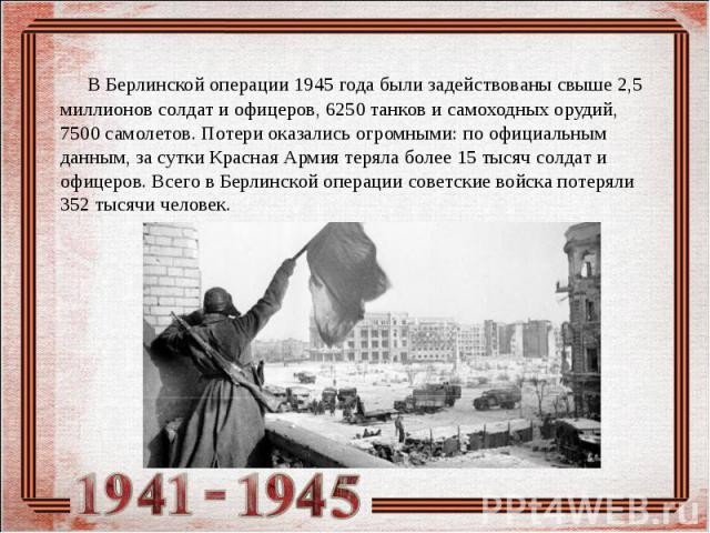 В Берлинской операции 1945 года были задействованы свыше 2,5 миллионов солдат и офицеров, 6250 танков и самоходных орудий, 7500 самолетов. Потери оказались огромными: по официальным данным, за сутки Красная Армия теряла более 15 тысяч солдат и офице…