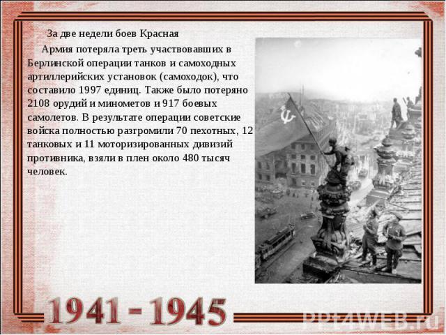 За две недели боев Красная Армия потеряла треть участвовавших в Берлинской операции танков и самоходных артиллерийских установок (самоходок), что составило 1997 единиц. Также было потеряно 2108 орудий и минометов и 917 боевых самолетов. В результате…