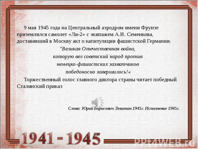 """9 мая 1945 года на Центральный аэродром имени Фрунзе приземлился самолет «Ли-2» с экипажем А.И. Семенкова, доставивший в Москву акт о капитуляции фашистской Германии. """"Великая Отечественная война, которую вел советский народ против немецко-фаши…"""