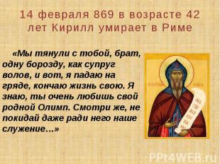 14 февраля 869 в возрасте 42 лет Кирилл умирает в Риме «Мы тянули с тобой, брат,