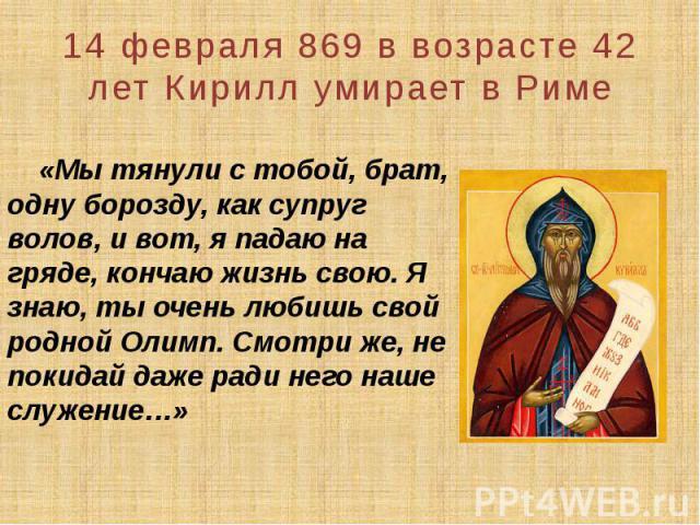 14 февраля 869 в возрасте 42 лет Кирилл умирает в Риме «Мы тянули с тобой, брат, одну борозду, как супруг волов, и вот, я падаю на гряде, кончаю жизнь свою. Я знаю, ты очень любишь свой родной Олимп. Смотри же, не покидай даже ради него наше служение…»