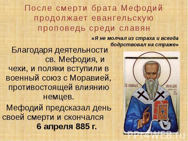 После смерти брата Мефодий продолжает евангельскую проповедь среди славян Благодаря деятельности св. Мефодия, и чехи, и поляки вступили в военный союз с Моравией, противостоящей влиянию немцев. Мефодий предсказал день своей смерти и скончался 6 апре…