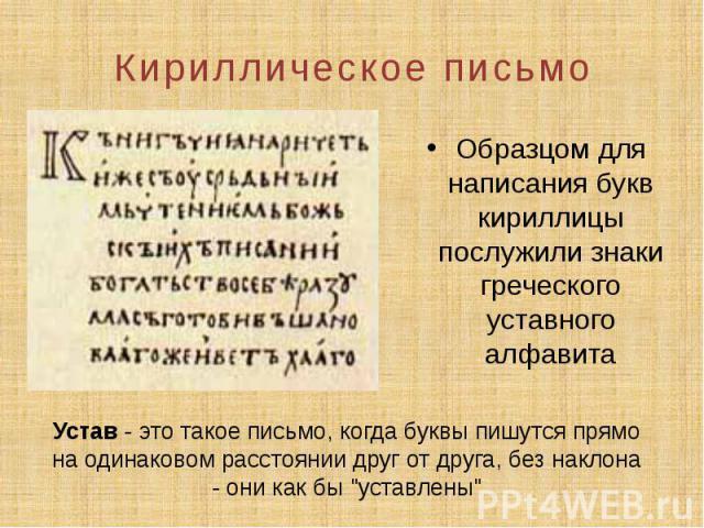 Кириллическое письмо Образцом для написания букв кириллицы послужили знаки греческого уставного алфавита