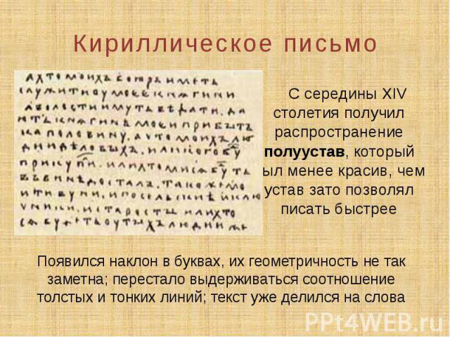 Кириллическое письмо С середины XIV столетия получил распространение полуустав, который был менее красив, чем устав зато позволял писать быстрее