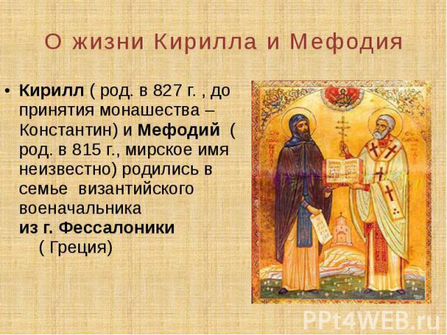 О жизни Кирилла и Мефодия Кирилл ( род. в 827 г. , до принятия монашества – Константин) и Мефодий ( род. в 815 г., мирское имя неизвестно) родились в семье византийского военачальника из г. Фессалоники ( Греция)