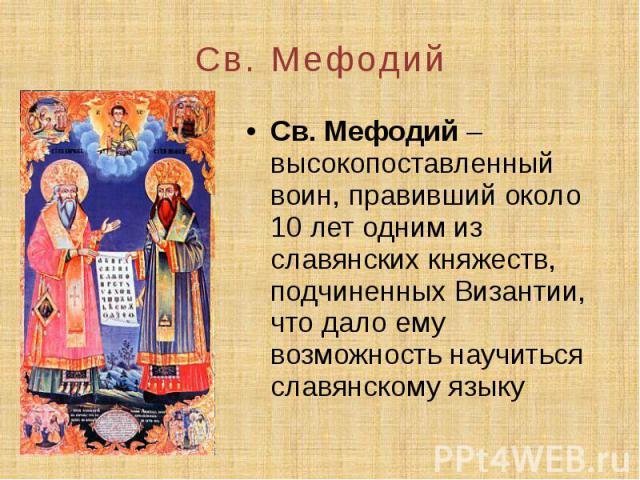 Св. Мефодий Св. Мефодий – высокопоставленный воин, правивший около 10 лет одним из славянских княжеств, подчиненных Византии, что дало ему возможность научиться славянскому языку