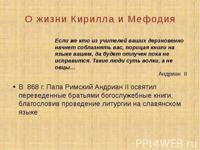 О жизни Кирилла и Мефодия В 868 г. Папа Римский Андриан II освятил переведенные братьями богослужебные книги, благословив проведение литургии на славянском языке