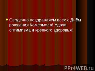 Сердечно поздравляем всех сДнём рождения Комсомола! Удачи, оптимизма и кре