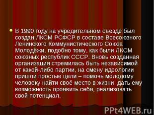 В 1990 году на учредительном съезде был создан ЛКСМ РСФСР в составе Всесоюзного